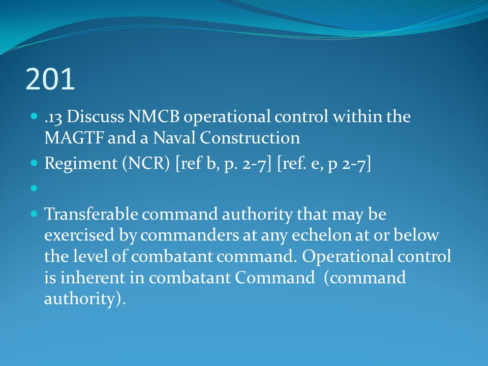 201 .13 Discuss NMCB operational control within the MAGTF and a Naval Construction. Regiment (NCR) [ref b, p. 2-7] [ref. e, p 2-7]